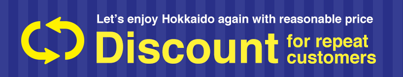 Discount for repeat customers. Let's enjoy Hokkaido again with reasonable price.